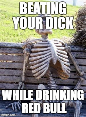 Waiting Skeleton Meme | BEATING YOUR DICK WHILE DRINKING RED BULL | image tagged in memes,waiting skeleton | made w/ Imgflip meme maker
