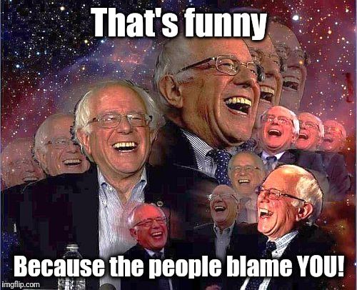 Bernie Laff | That's funny Because the people blame YOU! | image tagged in bernie laff | made w/ Imgflip meme maker