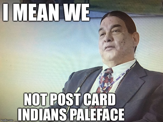 The Modern Osage | I MEAN WE NOT POST CARD INDIANS PALEFACE | image tagged in the modern osage | made w/ Imgflip meme maker