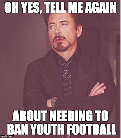 Face You Make Robert Downey Jr Meme | OH YES, TELL ME AGAIN ABOUT NEEDING TO BAN YOUTH FOOTBALL | image tagged in memes,face you make robert downey jr | made w/ Imgflip meme maker