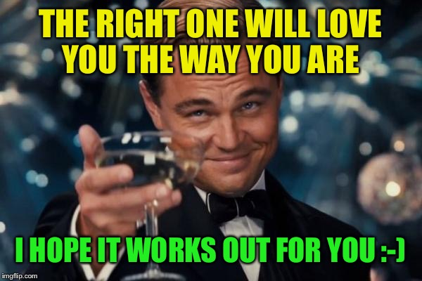 Leonardo Dicaprio Cheers Meme | THE RIGHT ONE WILL LOVE YOU THE WAY YOU ARE I HOPE IT WORKS OUT FOR YOU :-) | image tagged in memes,leonardo dicaprio cheers | made w/ Imgflip meme maker