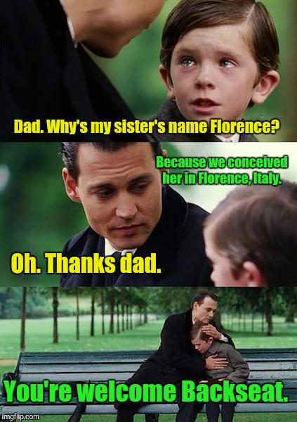 Finding Neverland | Dad. Why's my sister's name Florence? Because we conceived her in Florence, Italy. You're welcome Backseat. Oh. Thanks dad. | image tagged in memes,finding neverland | made w/ Imgflip meme maker