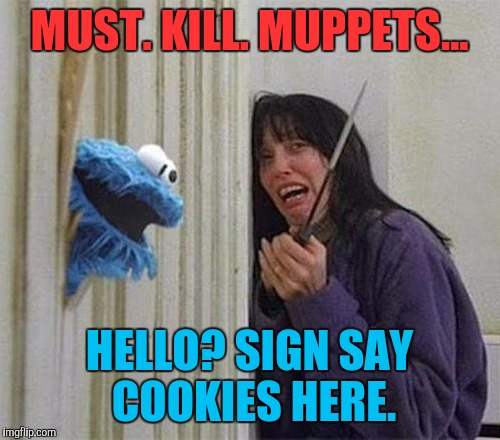 Cookie Monster Shining | MUST. KILL. MUPPETS... HELLO? SIGN SAY COOKIES HERE. | image tagged in cookie monster shining,funny,memes | made w/ Imgflip meme maker