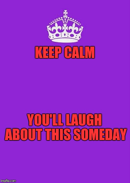Keep Calm And Carry On Purple Meme | KEEP CALM YOU'LL LAUGH ABOUT THIS SOMEDAY | image tagged in memes,keep calm and carry on purple | made w/ Imgflip meme maker