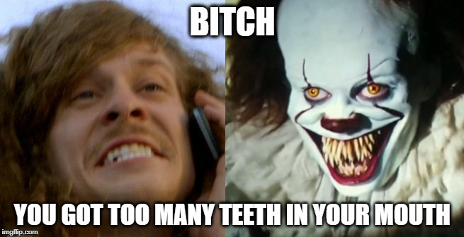 Toothy bitch | B**CH YOU GOT TOO MANY TEETH IN YOUR MOUTH | image tagged in blake,it,pennywise,teeth,workaholics,stephen king | made w/ Imgflip meme maker