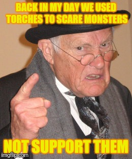 Torched | BACK IN MY DAY WE USED TORCHES TO SCARE MONSTERS NOT SUPPORT THEM | image tagged in memes,back in my day | made w/ Imgflip meme maker