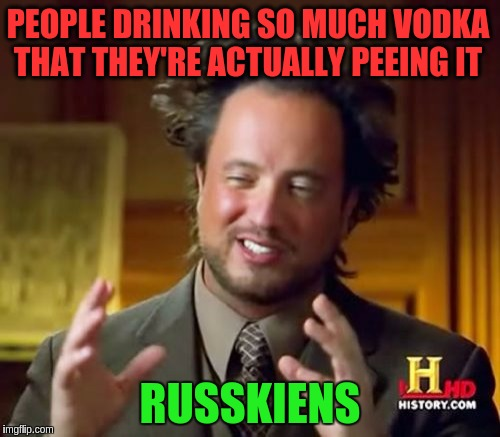 Ancient Aliens Meme | PEOPLE DRINKING SO MUCH VODKA THAT THEY'RE ACTUALLY PEEING IT RUSSKIENS | image tagged in memes,ancient aliens,funny,russians,vodka,drinking | made w/ Imgflip meme maker