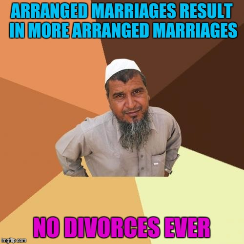 ARRANGED MARRIAGES RESULT IN MORE ARRANGED MARRIAGES NO DIVORCES EVER | made w/ Imgflip meme maker