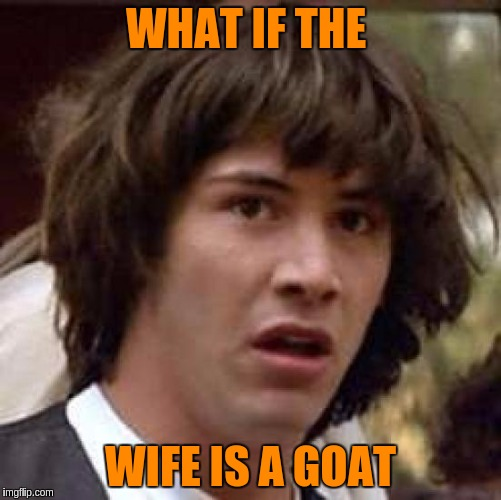 Conspiracy Keanu Meme | WHAT IF THE WIFE IS A GOAT | image tagged in memes,conspiracy keanu | made w/ Imgflip meme maker