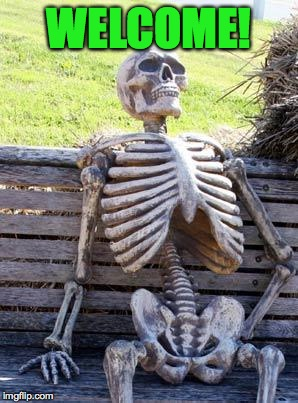 Waiting Skeleton Meme | WELCOME! | image tagged in memes,waiting skeleton | made w/ Imgflip meme maker