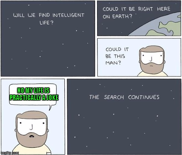 intelligent life  | NO MY LIFE IS PRACTICALLY A JOKE | image tagged in intelligent life | made w/ Imgflip meme maker