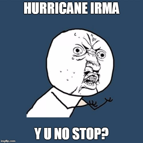 Whilst it has been over-shadowed by other news | HURRICANE IRMA Y U NO STOP? | image tagged in memes,y u no,funny,hurricane irma,hurricane | made w/ Imgflip meme maker