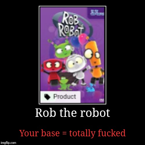 Rob the robot | Your base = totally f**ked | image tagged in funny,demotivationals | made w/ Imgflip demotivational maker