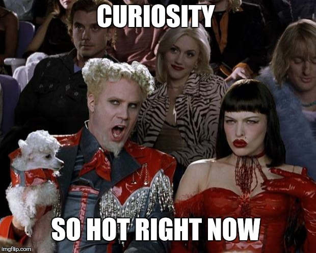 Mugatu So Hot Right Now Meme | CURIOSITY SO HOT RIGHT NOW | image tagged in memes,mugatu so hot right now | made w/ Imgflip meme maker