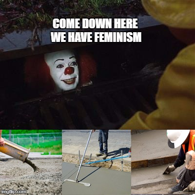 2017 Pennywise | COME DOWN HERE WE HAVE FEMINISM | image tagged in pennywise sewer cover up | made w/ Imgflip meme maker