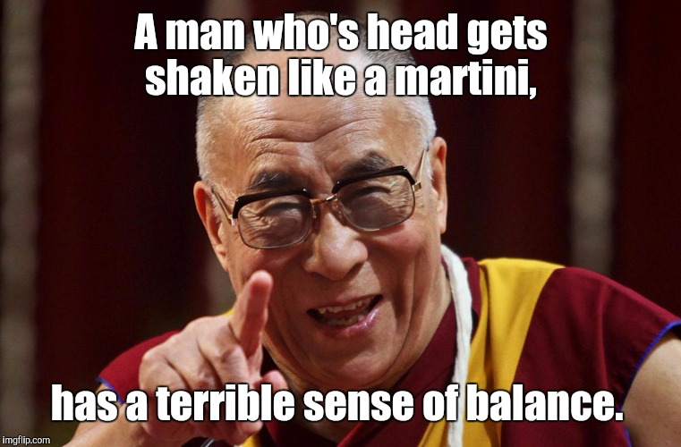 A man who's head gets shaken like a martini, has a terrible sense of balance. | made w/ Imgflip meme maker