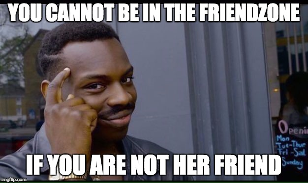 Roll Safe Think About It Meme | YOU CANNOT BE IN THE FRIENDZONE IF YOU ARE NOT HER FRIEND | image tagged in thinking black guy | made w/ Imgflip meme maker