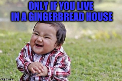 Evil Toddler Meme | ONLY IF YOU LIVE IN A GINGERBREAD HOUSE | image tagged in memes,evil toddler | made w/ Imgflip meme maker