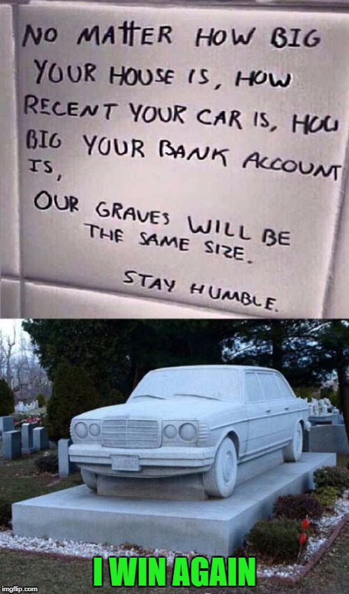 Apparently you don't have to be humble when you're rich! | I WIN AGAIN | image tagged in car gravestone,memes,stay humble,funny,cars,death | made w/ Imgflip meme maker