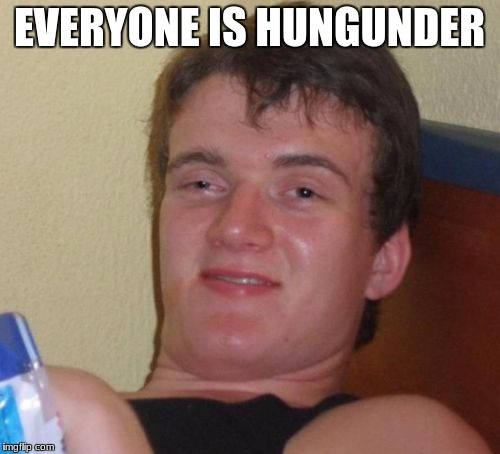 10 Guy Meme | EVERYONE IS HUNGUNDER | image tagged in memes,10 guy | made w/ Imgflip meme maker