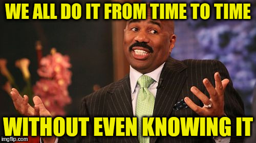 Steve Harvey Meme | WE ALL DO IT FROM TIME TO TIME WITHOUT EVEN KNOWING IT | image tagged in memes,steve harvey | made w/ Imgflip meme maker