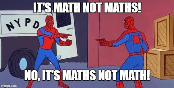 IT'S MATH NOT MATHS! NO, IT'S MATHS NOT MATH! | image tagged in spiderman | made w/ Imgflip meme maker