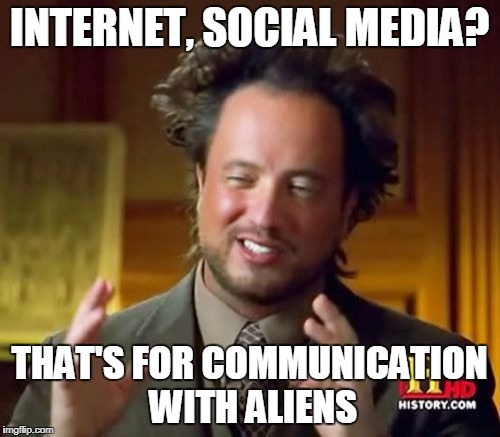 Ancient Aliens Meme | INTERNET, SOCIAL MEDIA? THAT'S FOR COMMUNICATION WITH ALIENS | image tagged in memes,ancient aliens | made w/ Imgflip meme maker