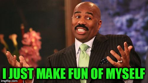 Steve Harvey Meme | I JUST MAKE FUN OF MYSELF | image tagged in memes,steve harvey | made w/ Imgflip meme maker