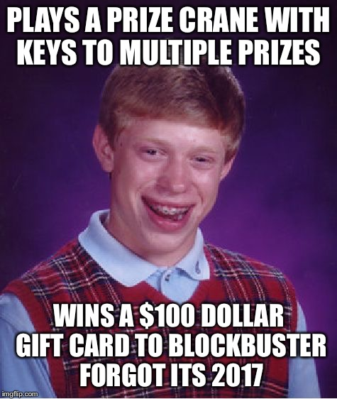 Bad Luck Brian | PLAYS A PRIZE CRANE WITH KEYS TO MULTIPLE PRIZES WINS A $100 DOLLAR GIFT CARD TO BLOCKBUSTER FORGOT ITS 2017 | image tagged in memes,bad luck brian,prize crane,blockbuster,keys | made w/ Imgflip meme maker