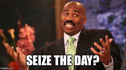 Steve Harvey Meme | SEIZE THE DAY? | image tagged in memes,steve harvey | made w/ Imgflip meme maker