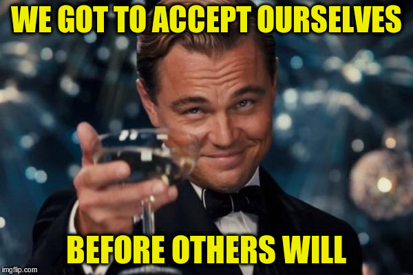Leonardo Dicaprio Cheers Meme | WE GOT TO ACCEPT OURSELVES BEFORE OTHERS WILL | image tagged in memes,leonardo dicaprio cheers | made w/ Imgflip meme maker
