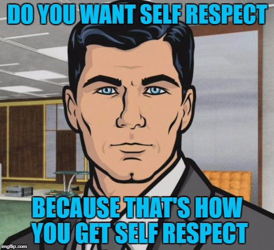 Archer Meme | DO YOU WANT SELF RESPECT BECAUSE THAT'S HOW YOU GET SELF RESPECT | image tagged in memes,archer | made w/ Imgflip meme maker