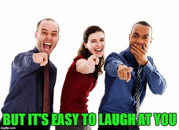 BUT IT'S EASY TO LAUGH AT YOU | made w/ Imgflip meme maker