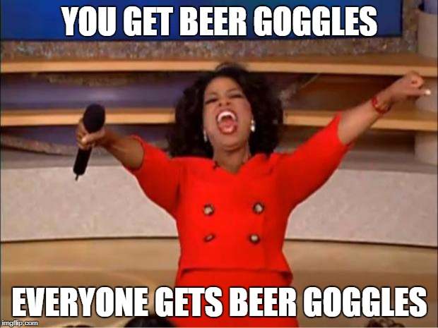 Oprah You Get A Meme | YOU GET BEER GOGGLES EVERYONE GETS BEER GOGGLES | image tagged in memes,oprah you get a | made w/ Imgflip meme maker