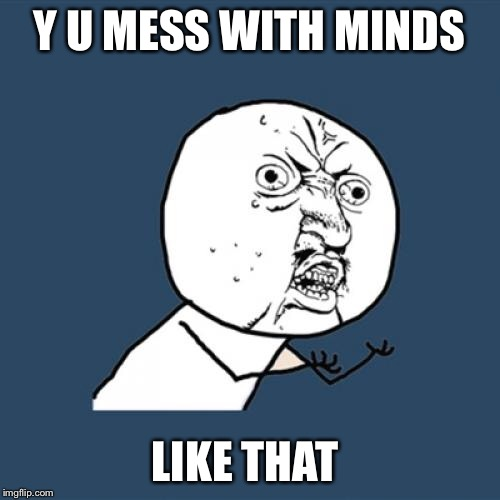 Y U No Meme | Y U MESS WITH MINDS LIKE THAT | image tagged in memes,y u no | made w/ Imgflip meme maker