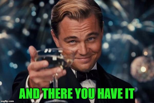 Leonardo Dicaprio Cheers Meme | AND THERE YOU HAVE IT | image tagged in memes,leonardo dicaprio cheers | made w/ Imgflip meme maker