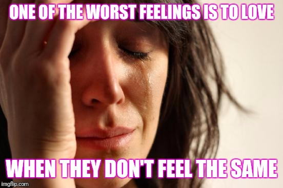 First World Problems Meme | ONE OF THE WORST FEELINGS IS TO LOVE WHEN THEY DON'T FEEL THE SAME | image tagged in memes,first world problems | made w/ Imgflip meme maker