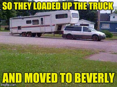 Redneck Trucker | SO THEY LOADED UP THE TRUCK AND MOVED TO BEVERLY | image tagged in redneck trucker | made w/ Imgflip meme maker