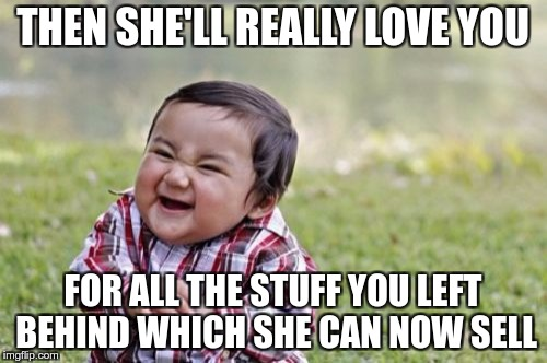 Evil Toddler Meme | THEN SHE'LL REALLY LOVE YOU FOR ALL THE STUFF YOU LEFT BEHIND WHICH SHE CAN NOW SELL | image tagged in memes,evil toddler | made w/ Imgflip meme maker