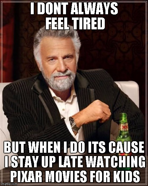 The Most Interesting Man In The World Meme | I DONT ALWAYS FEEL TIRED BUT WHEN I DO ITS CAUSE I STAY UP LATE WATCHING PIXAR MOVIES FOR KIDS | image tagged in memes,the most interesting man in the world | made w/ Imgflip meme maker