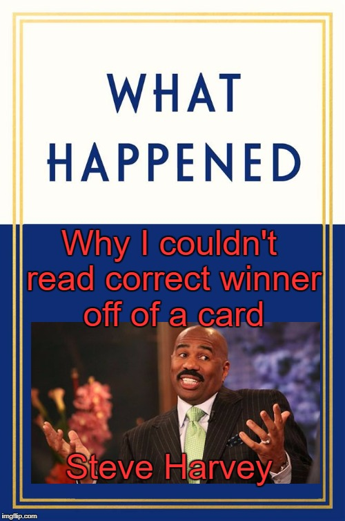 What Happened Blank | Why I couldn't read correct winner off of a card Steve Harvey | image tagged in what happened blank | made w/ Imgflip meme maker