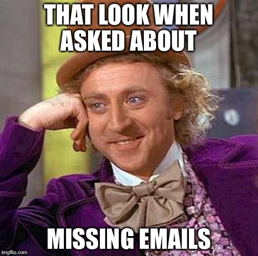 Creepy Condescending Wonka Meme | THAT LOOK WHEN ASKED ABOUT MISSING EMAILS | image tagged in memes,creepy condescending wonka | made w/ Imgflip meme maker
