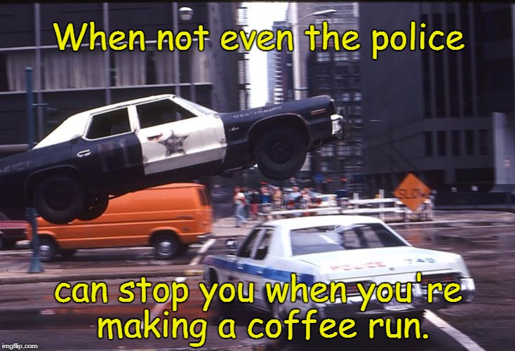 YES!  | When not even the police can stop you when you're making a coffee run. | image tagged in bluesmobile jump,the blues brothers,i love coffee,coffee,coffee addict,memes | made w/ Imgflip meme maker