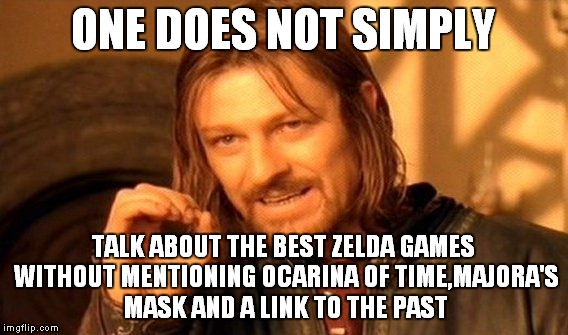 One Does Not Simply Meme | ONE DOES NOT SIMPLY TALK ABOUT THE BEST ZELDA GAMES WITHOUT MENTIONING OCARINA OF TIME,MAJORA'S MASK AND A LINK TO THE PAST | image tagged in memes,one does not simply | made w/ Imgflip meme maker