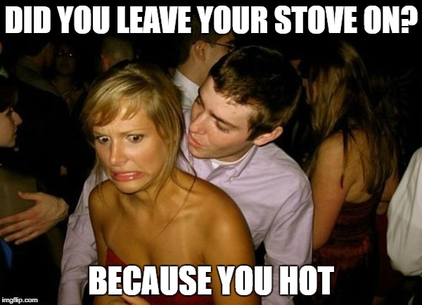 Club Face | DID YOU LEAVE YOUR STOVE ON? BECAUSE YOU HOT | image tagged in club face | made w/ Imgflip meme maker