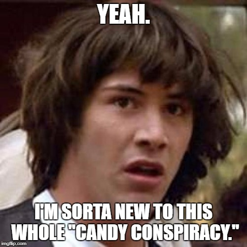 "Conspiracy Keanu Meme | YEAH. I'M SORTA NEW TO THIS WHOLE ""CANDY CONSPIRACY."" 