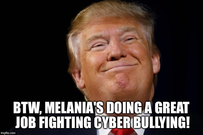 Disgusting Donald Trump  | BTW, MELANIA'S DOING A GREAT JOB FIGHTING CYBER BULLYING! | image tagged in donald trump,disgusting | made w/ Imgflip meme maker