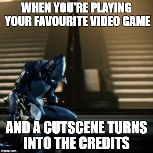 depressed excalibur warframe | WHEN YOU'RE PLAYING YOUR FAVOURITE VIDEO GAME AND A CUTSCENE TURNS INTO THE CREDITS | image tagged in depressed excalibur warframe | made w/ Imgflip meme maker