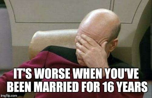Captain Picard Facepalm Meme | IT'S WORSE WHEN YOU'VE BEEN MARRIED FOR 16 YEARS | image tagged in memes,captain picard facepalm | made w/ Imgflip meme maker