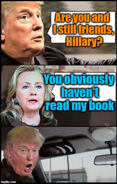 Trump cab driving | Are you and I still friends,  Hillary? You obviously haven't read my book | image tagged in donald cab driving | made w/ Imgflip meme maker